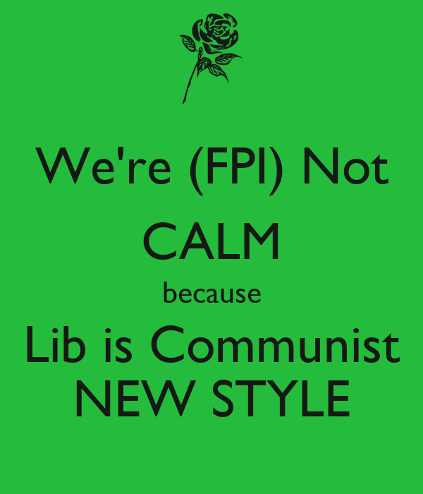 We're (FPI) Not CALM because Lib is Communist NEW STYLE