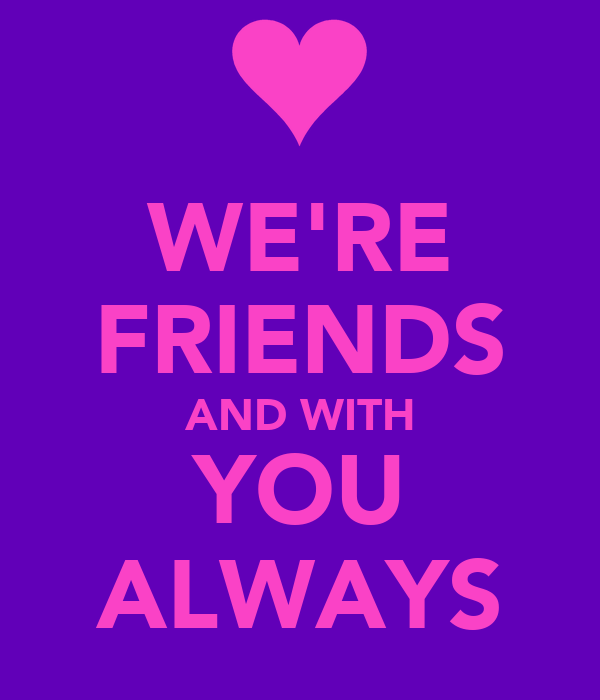 WE'RE FRIENDS AND WITH YOU ALWAYS