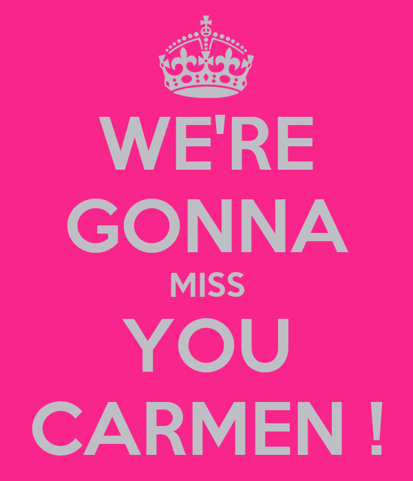 WE'RE GONNA MISS YOU CARMEN !