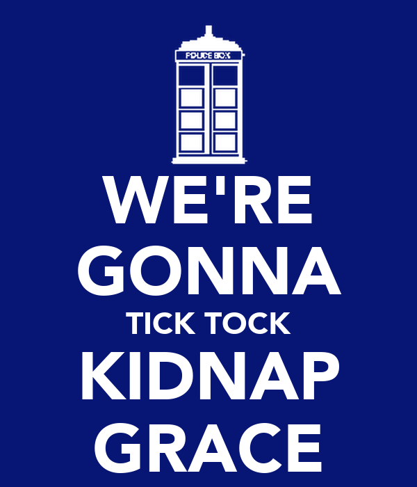 WE'RE GONNA TICK TOCK KIDNAP GRACE