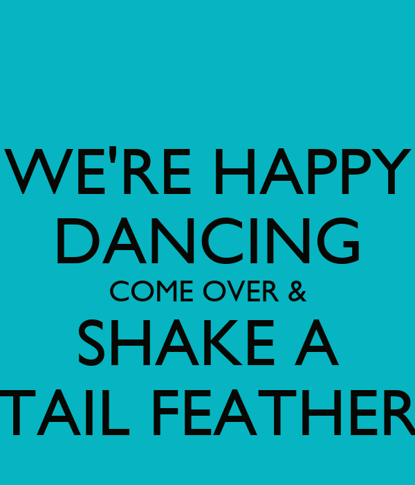 WE'RE HAPPY DANCING COME OVER & SHAKE A TAIL FEATHER