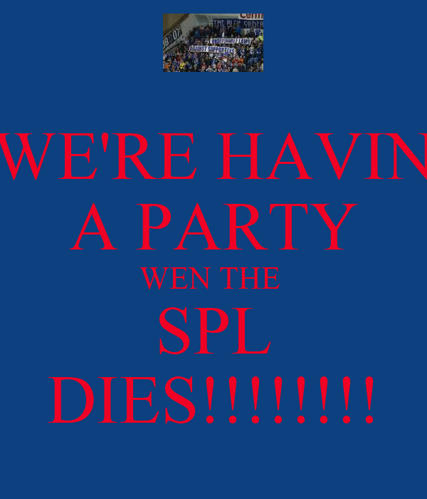 WE'RE HAVIN A PARTY WEN THE  SPL DIES!!!!!!!!