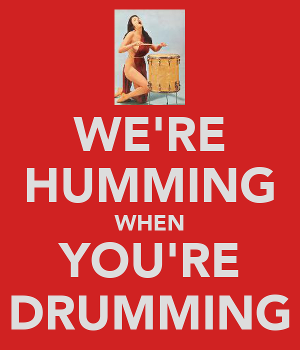 WE'RE HUMMING WHEN YOU'RE DRUMMING