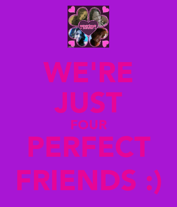 WE'RE JUST FOUR PERFECT FRIENDS :)