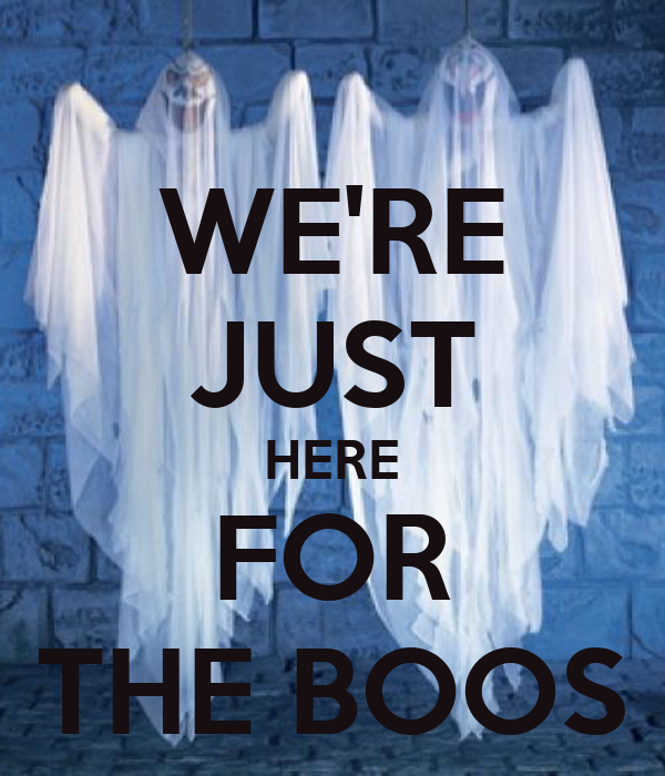 WE'RE JUST HERE FOR THE BOOS