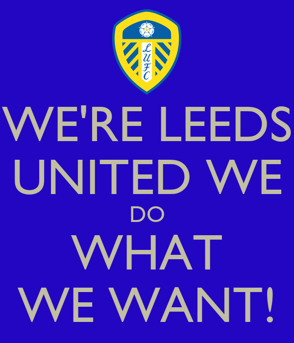 WE'RE LEEDS UNITED WE DO WHAT WE WANT!