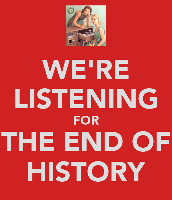 WE'RE LISTENING FOR THE END OF HISTORY