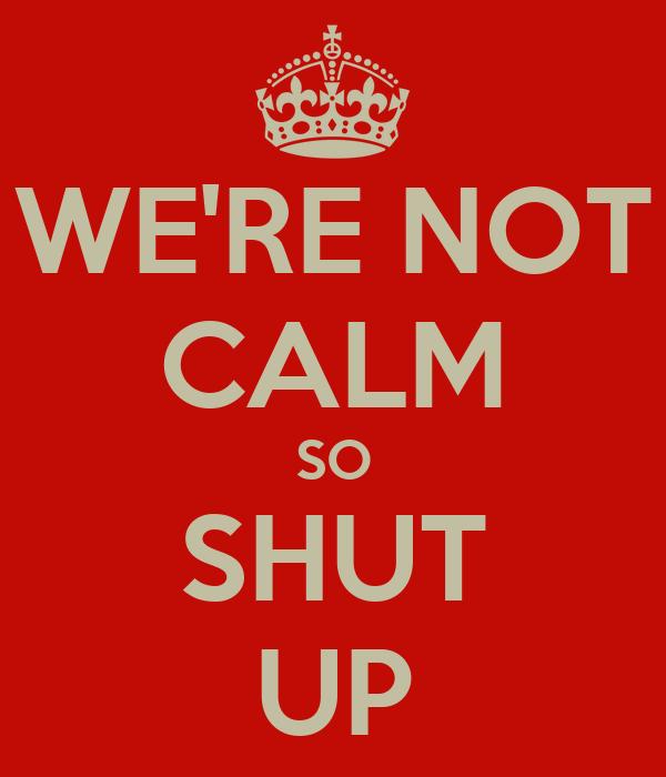 WE'RE NOT CALM SO SHUT UP