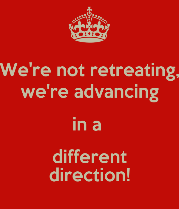 We're not retreating, we're advancing in a  different direction!