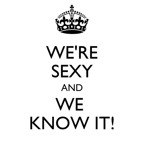 WE'RE SEXY AND WE  KNOW IT!