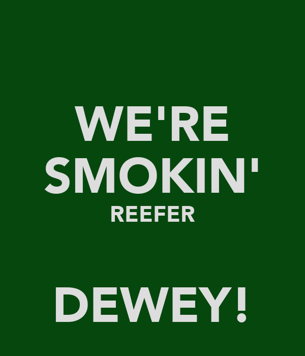 WE'RE SMOKIN' REEFER  DEWEY!