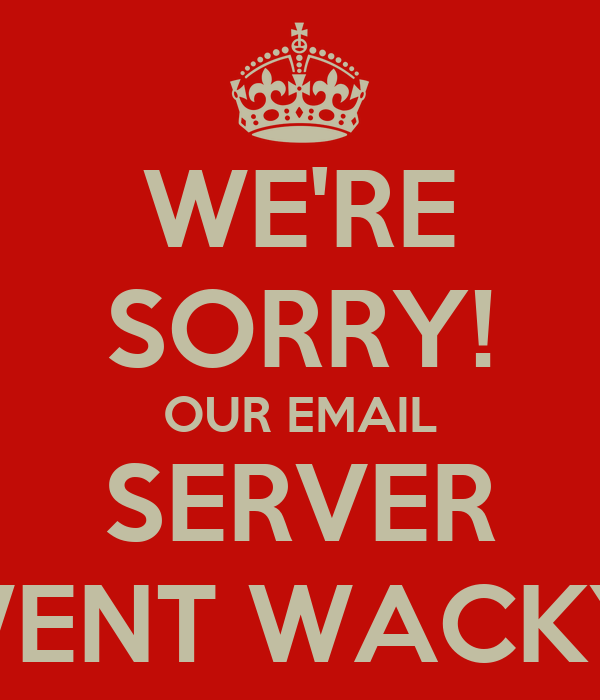 WE'RE SORRY! OUR EMAIL SERVER WENT WACKY!
