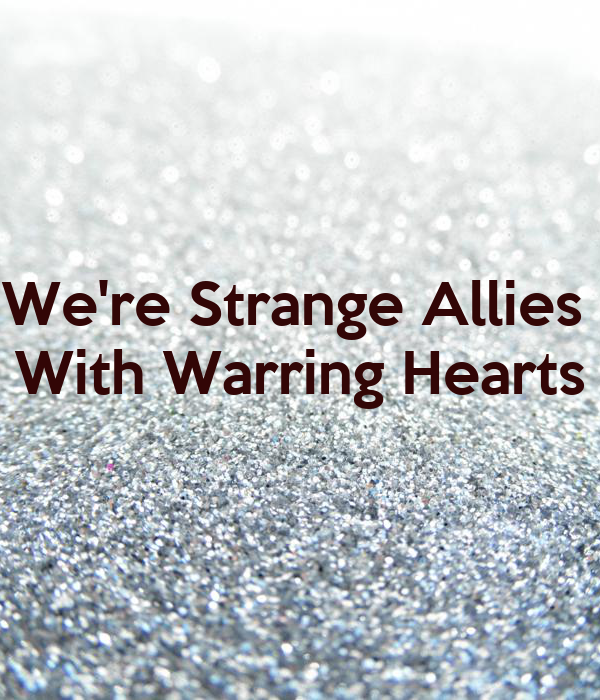We're Strange Allies  With Warring Hearts