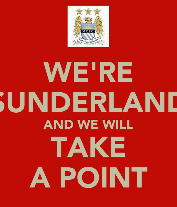 WE'RE SUNDERLAND AND WE WILL TAKE A POINT