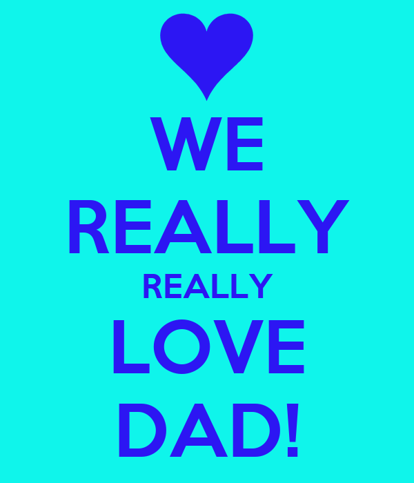WE REALLY REALLY LOVE DAD!