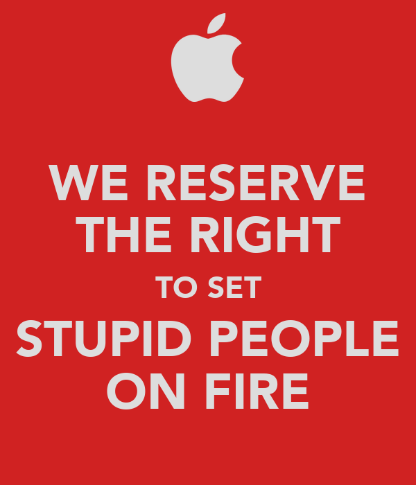 WE RESERVE THE RIGHT TO SET STUPID PEOPLE ON FIRE