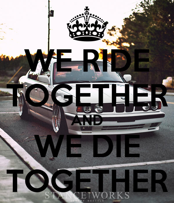 WE RIDE TOGETHER AND WE DIE TOGETHER