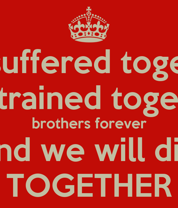 We suffered together We trained together brothers forever and we will die TOGETHER