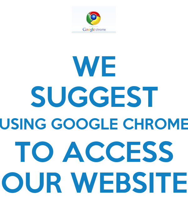 WE SUGGEST USING GOOGLE CHROME TO ACCESS OUR WEBSITE
