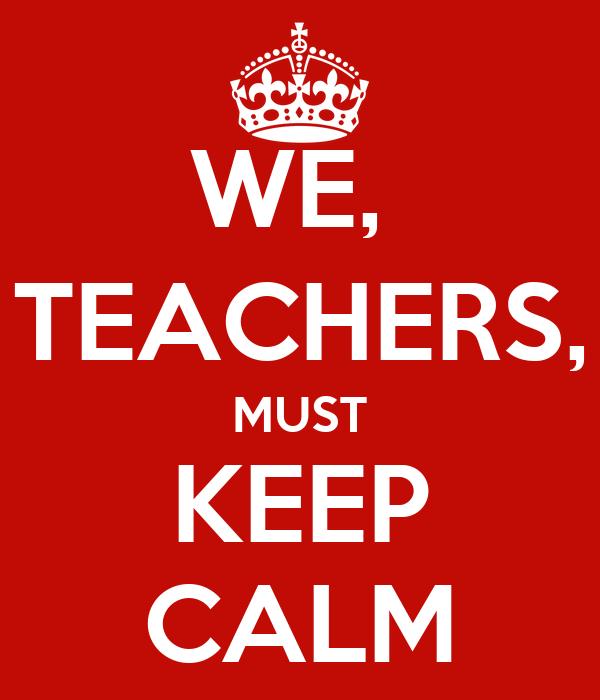 WE,  TEACHERS, MUST KEEP CALM