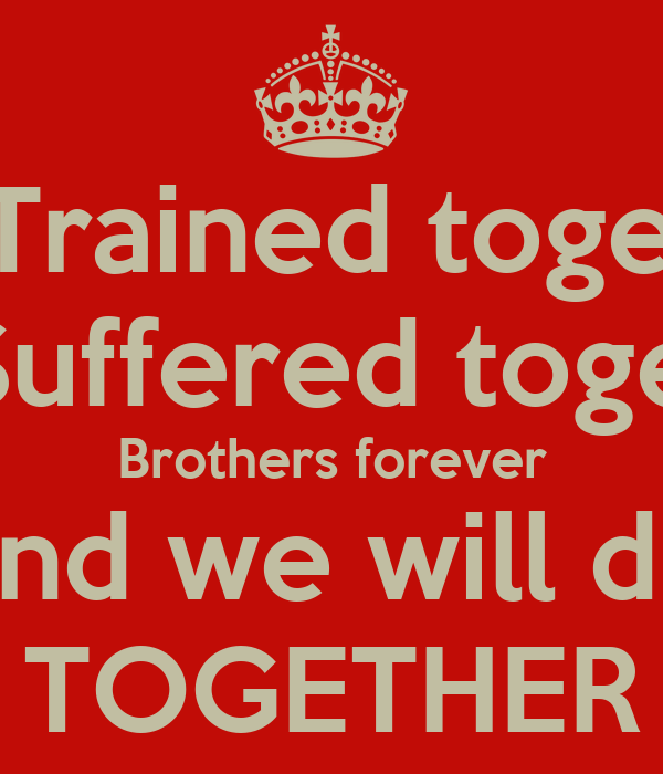 We Trained together We Suffered together Brothers forever And we will die TOGETHER