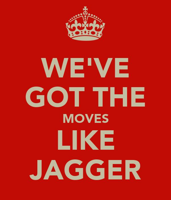 WE'VE GOT THE MOVES LIKE JAGGER