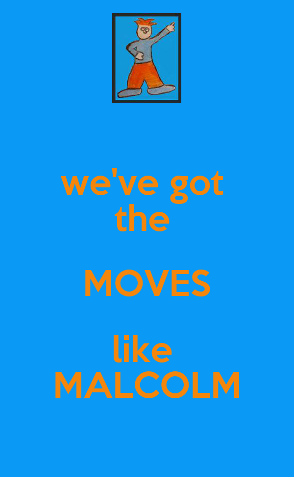 we've got  the  MOVES like  MALCOLM