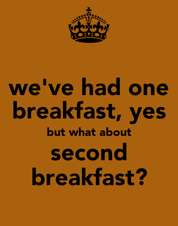 we've had one breakfast, yes but what about second breakfast?