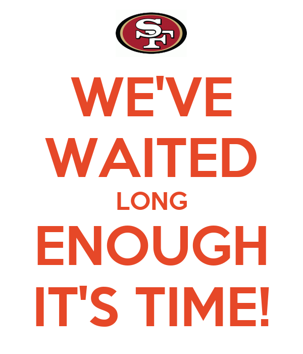 WE'VE WAITED LONG ENOUGH IT'S TIME!