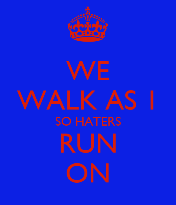 WE WALK AS 1 SO HATERS RUN ON