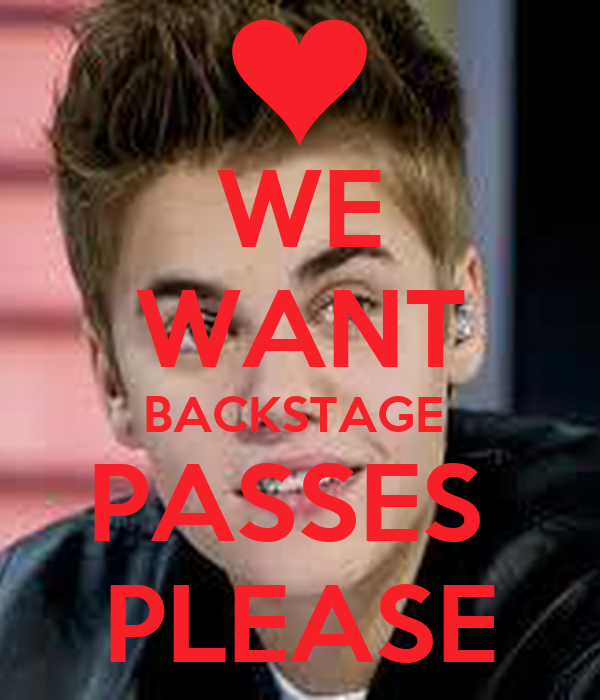 WE WANT BACKSTAGE  PASSES  PLEASE