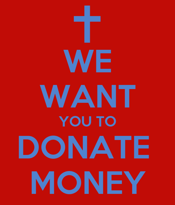 WE WANT YOU TO DONATE  MONEY