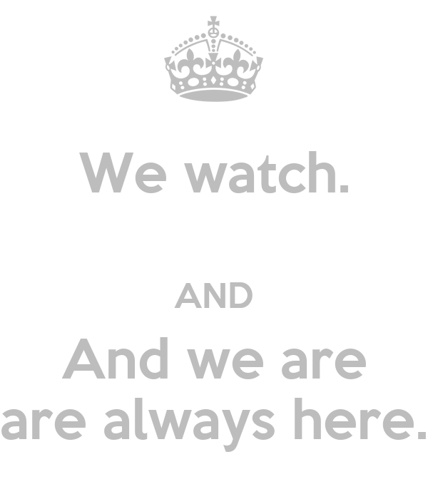 We watch.  AND And we are are always here.