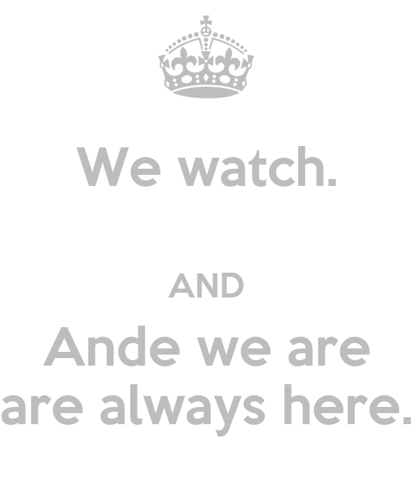 We watch.  AND Ande we are are always here.