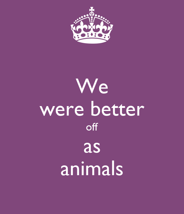 We were better off as animals