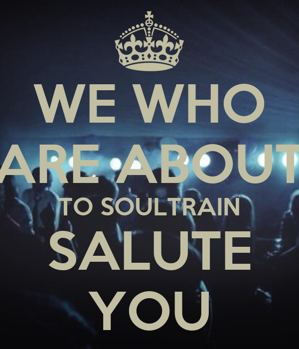 WE WHO ARE ABOUT TO SOULTRAIN SALUTE YOU