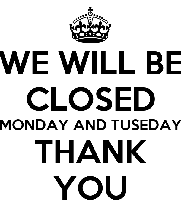 WE WILL BE CLOSED MONDAY AND TUSEDAY THANK YOU