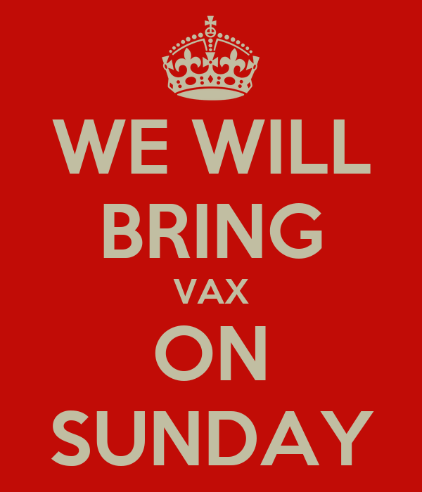 WE WILL BRING VAX ON SUNDAY