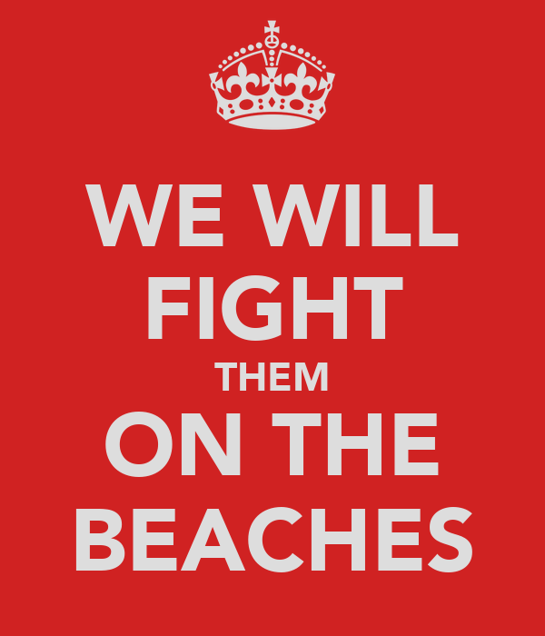 WE WILL FIGHT THEM ON THE BEACHES