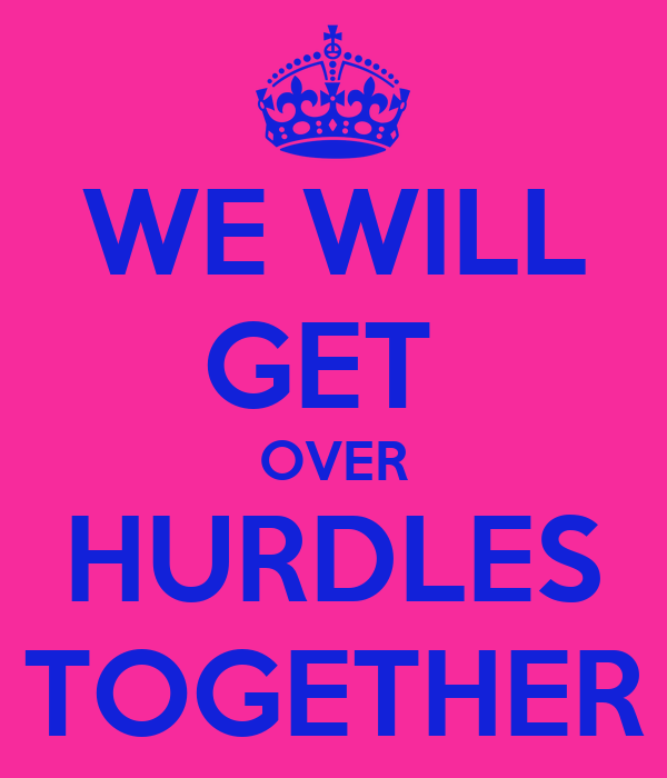 WE WILL GET  OVER HURDLES TOGETHER