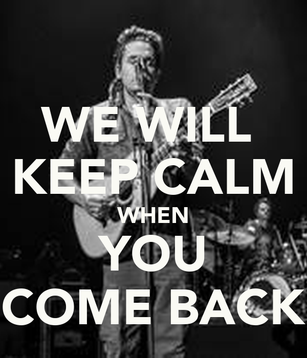 WE WILL  KEEP CALM WHEN YOU COME BACK
