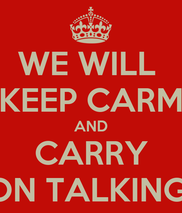 WE WILL  KEEP CARM AND CARRY ON TALKING