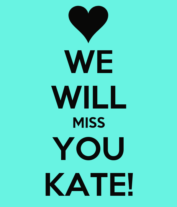 WE WILL MISS YOU KATE!