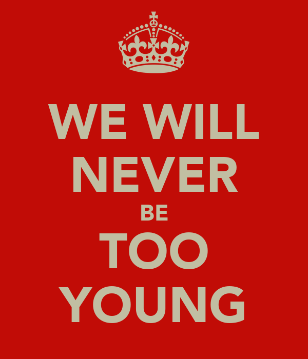 WE WILL NEVER BE TOO YOUNG