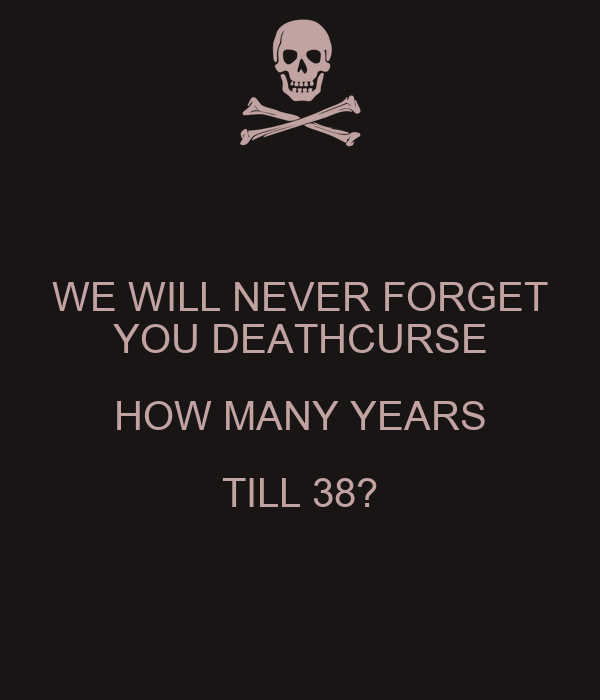 WE WILL NEVER FORGET YOU DEATHCURSE HOW MANY YEARS TILL 38?