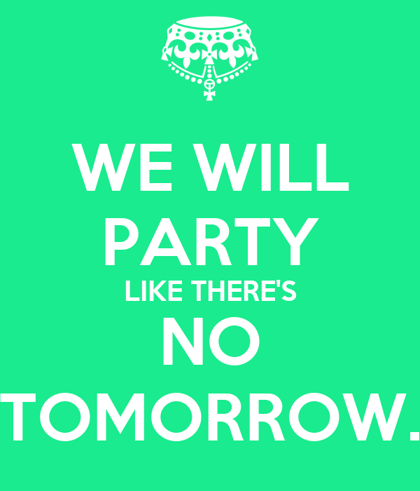 WE WILL PARTY LIKE THERE'S NO TOMORROW.