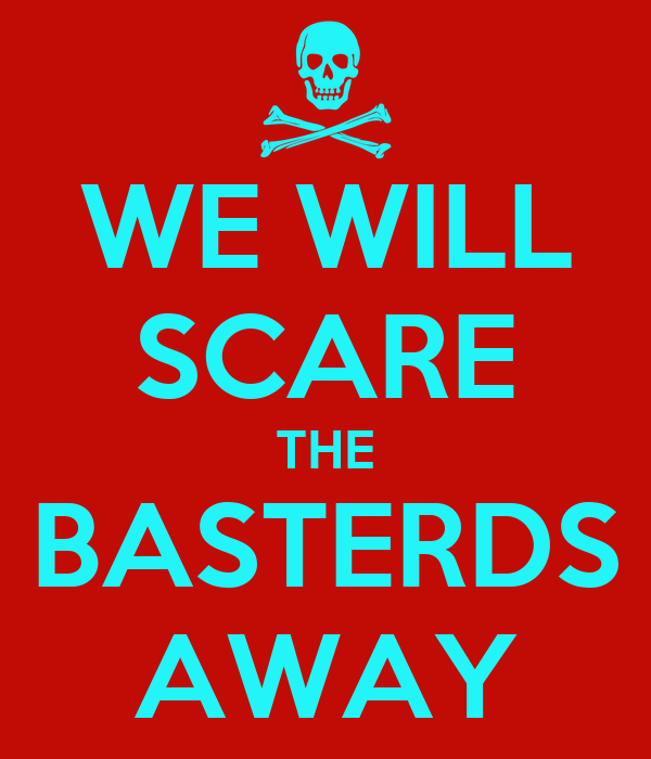 WE WILL SCARE THE BASTERDS AWAY