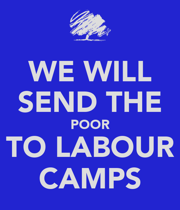 WE WILL SEND THE POOR TO LABOUR CAMPS
