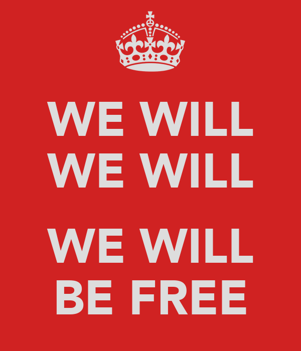 WE WILL WE WILL  WE WILL BE FREE