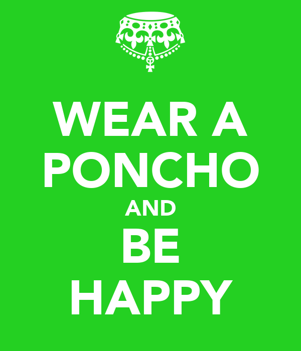 WEAR A PONCHO AND BE HAPPY
